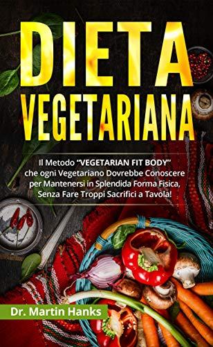 """Dieta Vegetariana: Il Metodo """"VEGETARIAN FIT BODY"""" che ogni Vegetariano Dovrebbe Conoscere per Mantenersi in Splendida Forma Fisica, Senza Fare Troppi Sacrifici a Tavola!"""