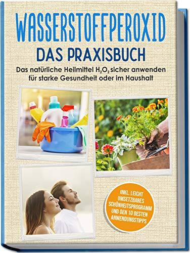 Wasserstoffperoxid - Das Praxisbuch: Das natürliche Heilmittel H2O2 sicher anwenden für starke Gesundheit oder im Haushalt inkl. leicht umsetzbares Schönheitsprogramm und den 10 besten Anwendungstipps