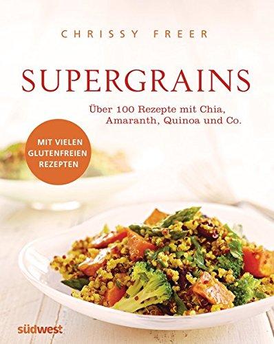 Supergrains: Über 100 Rezepte mit Quinoa, Amaranth, Buchweizen, braunem Reis, Chia, Hirse, Hafer, Kamut, Dinkel, Gerste, Emmer und Grünkern