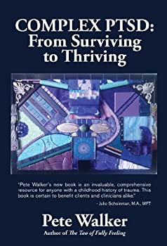 Complex PTSD  From Surviving to Thriving  A GUIDE AND MAP FOR RECOVERING FROM CHILDHOOD TRAUMA