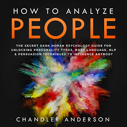 How to Analyze People: The Secrets They Will Never Teach You About How Any Influencer Uses Human Psychology, Body Language, Personality Types, NLP and Persuasion for Manipulation cover art