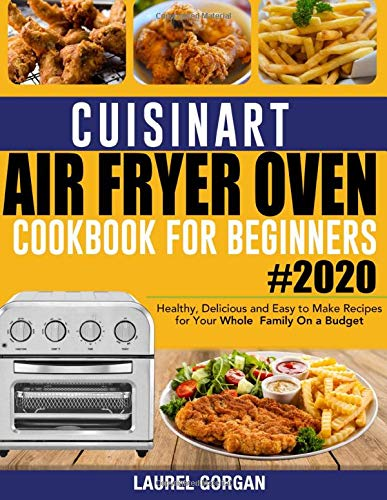 Cuisinart Air Fryer Oven Cookbook for Beginners #2020: Healthy, Delicious and Easy to Make Recipes for Your Whole Family On a Budget