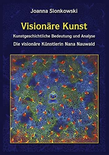 Visionäre Kunst: Kunstgeschichtliche Bedeutung und Analyse - Die visionäre Künstlerin Nana Nauwald