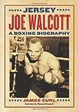 Jersey Joe Walcott: A Boxing Biography