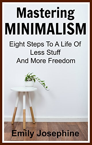 Mastering Minimalism: Eight Steps To A Life Of Less Stuff And More Freedom by [Emily Josephine]