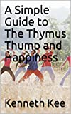 A Simple Guide to The Thymus Thump and Happiness (A Simple Guide to Medical conditions)