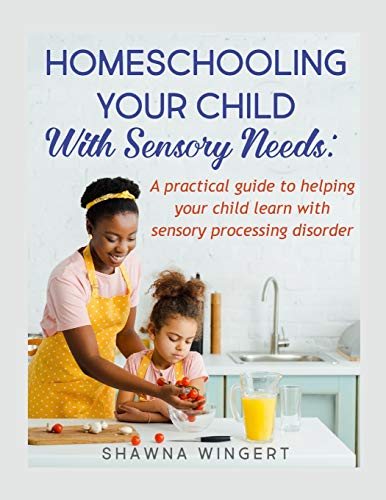 HOMESCHOOLING YOUR CHILD WITH SENSORY NEEDS: A practical guide to helping your child learn with sensory processing disorder