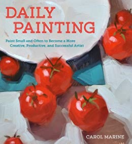 Daily Painting: Paint Small and Often To Become a More Creative, Productive, and Successful Artist (English Edition) par [Carol Marine]