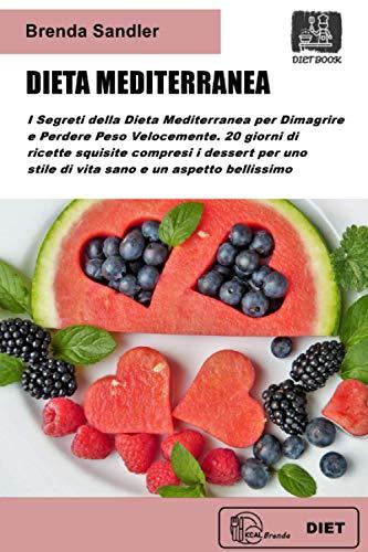 DIETA MEDITERRANEA: I Segreti della Dieta Mediterranea per Dimagrire e Perdere Peso Velocemente. 20 giorni di ricette squisite compresi i dessert, per uno stile di vita sano e un aspetto bellissimo
