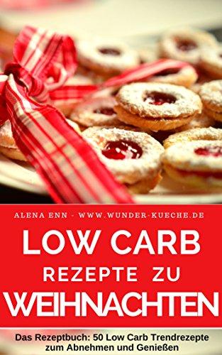 Low Carb Rezepte zu Weihnachten - Low Carb backen & genießen ohne Zucker: Abnehmen mit Low Carb - Trendrezepte für Kuchen, Torten, Cupcakes, Muffins, Plätzchen, ... und Desserts (Backen - die besten Rezepte)