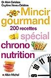 Mincir gourmand: Spécial chrono-nutrition - 200 recettes