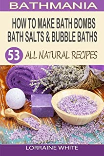 How To Make Bath Bombs, Bath Salts & Bubble Baths: 53 All Natural & Organic Recipes (All Natural Series)