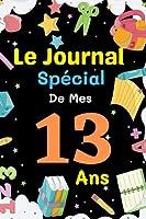 Le Journal Spécial De Mes 13 ans: livre enfant pour écrire et dessiner ses secrets, émotions, gratitudes, le journal de mes 13 ans, journal intime, ... simple et original pour les garçons et les filles de 13 ans, Joli Cadeau pour 13 ans