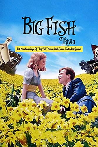Big Fish Trivia: Test Your Knowledge Of '' Big Fish'' Movie With Trivia, Facts And Quizzes: How Well Do You Know About Big Fish Movie? (English Edition)