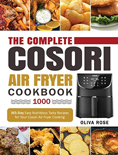 The Complete Cosori Air Fryer Cookbook 1000: 365-Day Easy Nutritious Tasty Recipes for Your Cosori Air Fryer Cooking (COSORI Air Fryer Max XL & COSORI Smart WiFi Air Fryer Cookbook)