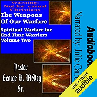 The Weapons of Our Warfare     Spiritual Warfare for End Times Warriors, Book 2              By:                                                                                                                                 Pastor George McVey                               Narrated by:                                                                                                                                 Julie Carruth                      Length: 47 mins     4 ratings     Overall 4.8