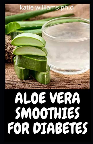 ALOE VERA SMOOTHIES FOR DIABETES: Comprehensive Guide Plus Health & Delicious Recipes To Manage Eradicate Diabetes And Weight loss
