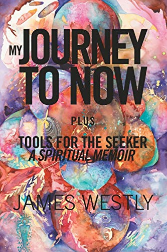 Book: My Journey to Now, Plus Tools for the Seeker - A Spiritual Memoir by James Westly