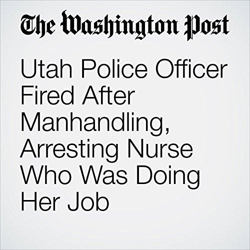 Utah Police Officer Fired After Manhandling, Arresting Nurse Who Was Doing Her Job copertina