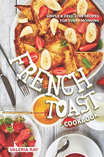 The French Toast Cookbook: Simple & Delicious Recipes for Every Morning