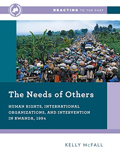 The Needs of Others: Human Rights, International Organizations, and Intervention in Rwanda, 1994 (First Edition) (Reacti