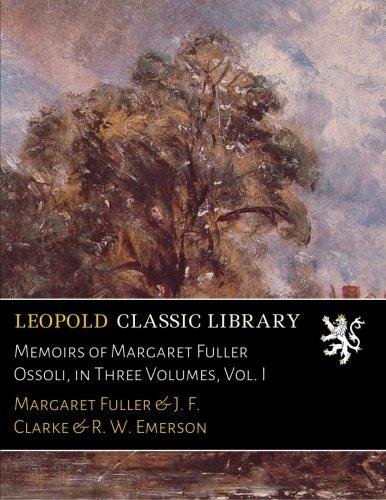 Memoirs of Margaret Fuller Ossoli, in Three Volumes, Vol. I