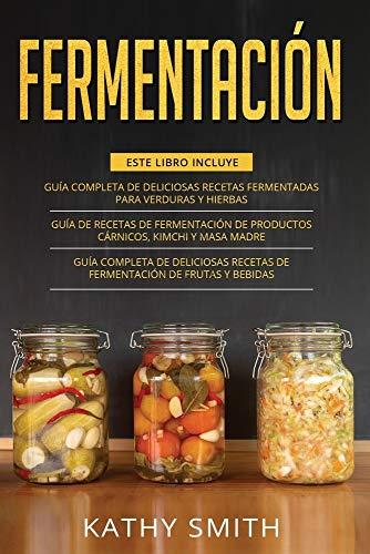 FERMENTACIÓN: 3 in 1- Guía Completa de Deliciosas Recetas Fermentadas para Verduras y Hierbas+ productos cárnicos, kimchi y masa madre+ Deliciosas Recetas de Fermentación de Frutas y Bebidas