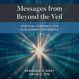 Messages from Beyond the Veil: Spiritual Guidance for Our Human Experience                   By:                                                                                                                                 Reginald H. Gray,                                                                                        David J. Dye                               Narrated by:                                                                                                                                 Melinda Wade                      Length: 6 hrs and 8 mins     Not rated yet     Overall 0.0