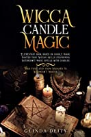 Wicca candle magic: Elementary book based on candle magic. Master your Wiccan skills performing Witchcraft magic spells with candles. Your first step from Beginner to Witchcraft Master.