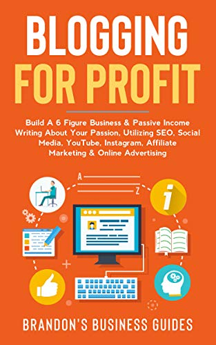 Blogging For Profit: Build A 6 Figure Business& Passive Income Writing About Your Passion, Utilizing SEO, Social Media, YouTube
