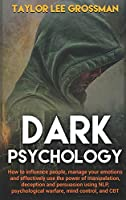 Dark Psychology: How to influence people, manage your emotions and effectively use the power of manipulation, deception and persuasion using NLP, psychological warfare, mind control, and CBT