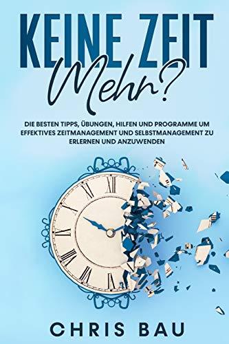 Keine Zeit mehr?: Die besten Tipps, Übungen, Hilfen und Programme um effektives Zeitmanagement und Selbstmanagement zu erlernen und anzuwenden.
