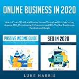 Online Business in 2020: How to Create Wealth and Passive Income Through Affiliate Marketing, Amazon FBA, Dropshipping, E-Commerce and SEO. The Best Practices on Facebook and Google.
