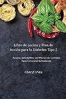 Libro De Cocina Y Plan De Acción Para La Diabetes Tipo 2: Las Mejores Recetas, Con Comidas Equilibradas Y Las Combinaciones De Alimentos Adecuadas
