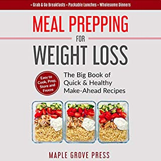 Meal Prepping for Weight Loss: The Big Book of Quick & Healthy Make Ahead Recipes     Easy to Cook, Prep, Store, Freeze: Packable Lunches, Grab & Go Breakfasts, Wholesome Dinners              By:                                                                                                                                 Maple Grove Press                               Narrated by:                                                                                                                                 Allie James                      Length: 4 hrs and 50 mins     Not rated yet     Overall 0.0