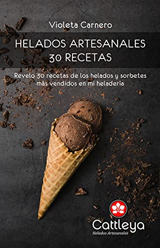 HELADOS ARTESANALES: 30 RECETAS: Te revelo exactamente cómo preparo los exquisitos helados y sorbetes de mi heladería Cattleya