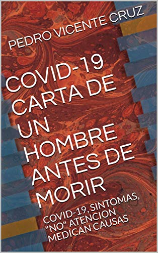 """COVID-19 CARTA DE UN HOMBRE ANTES DE MORIR: COVID-19, SINTOMAS, """"NO"""" ATENCION MEDICAN CAUSAS (Spanish Edition)"""