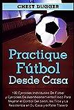 Practique fútbol desde casa: 100 ejercicios individuales de fútbol y ejercicios de acondicionamiento físico para mejorar el control del balón, los tiros y la resistencia en su casa y/o patio trasero