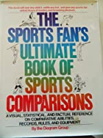 Sport's Fan Ultimate Book of Sports Comparisons: A Visual, Statistical, and Factual Reference on Comparative Abilities, Records, Rules and Equipment