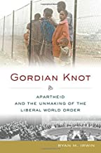 Gordian Knot: Apartheid and the Unmaking of the Liberal World Order (Oxford Studies in International History)