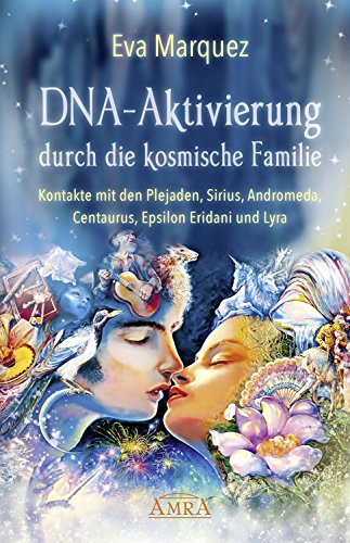 DNA-Aktivierung durch die kosmische Familie: Kontakte mit den Plejaden, Sirius, Andromeda, Centaurus, Epsilon Eridani und Lyra