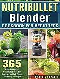 NutriBullet Blender Cookbook For Beginners: 365 Easy Everyday NutriBullet Blender Recipes to Kick Start A Healthy Lifestyle