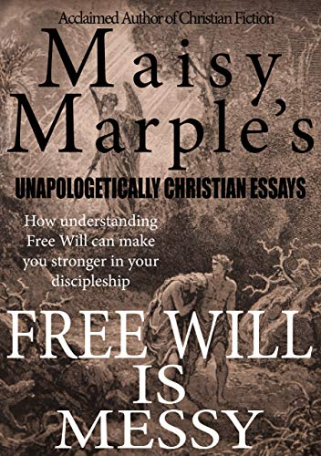 Free Will Is Messy (Maisy Marple's Unapologetically Christian Essays)