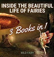 Inside the Beautiful Life of Fairies: 3 Books in 1
