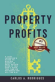 Property Profits: A Lazy Investor's Guide to Making Money in Real Estate Even if You Don't Have Time or Patience for All the B.S. by [Carlos A. Rodrigues]
