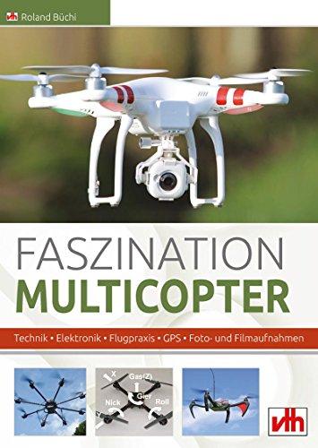 Faszination Multicopter: Technik • Elektronik • Flugpraxis • GPS • Foto- und Filmaufnahmen (German Edition)