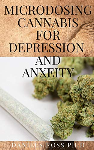 MICRODOSING CANNABIS FOR DEPRESSION AND ANXIETY: Comprehensive Guide on Microdosing with Cannabis For Treating Depression & Anxiety