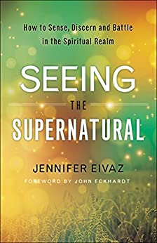 Seeing the Supernatural: How to Sense, Discern and Battle in the Spiritual Realm by [Jennifer Eivaz, John Eckhardt]