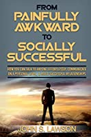 Social Anxiety: From Painfully Awkward To Socially Successful - How You Can Talk To Anyone Effortlessly, Communicate On A Personal Level, & Build Successful Relationships