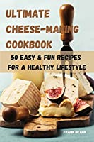 Ultimate Cheese-Making Cookbook 50 Easy & Fun Recipes for a Healthy Lifestyle